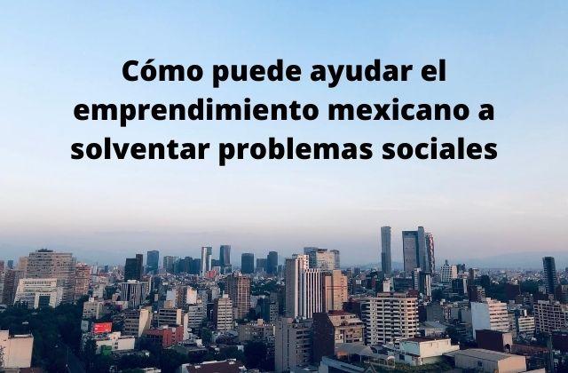 Cómo puede ayudar el emprendimiento mexicano a solventar problemas sociales
